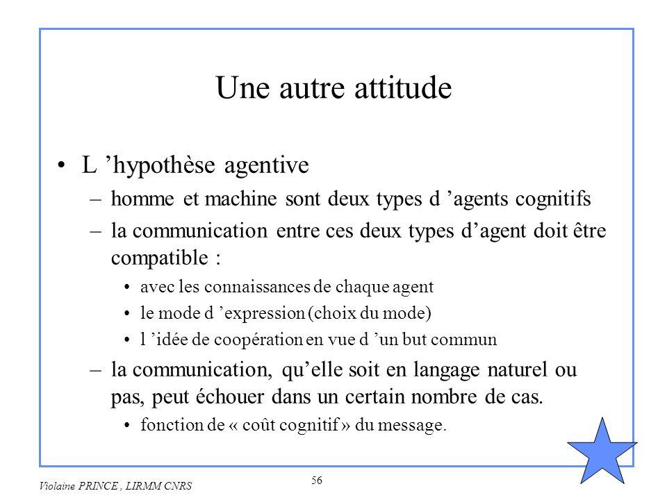 56 Violaine PRINCE, LIRMM CNRS Une autre attitude L hypothèse agentive –homme et machine sont deux types d agents cognitifs –la communication entre ce