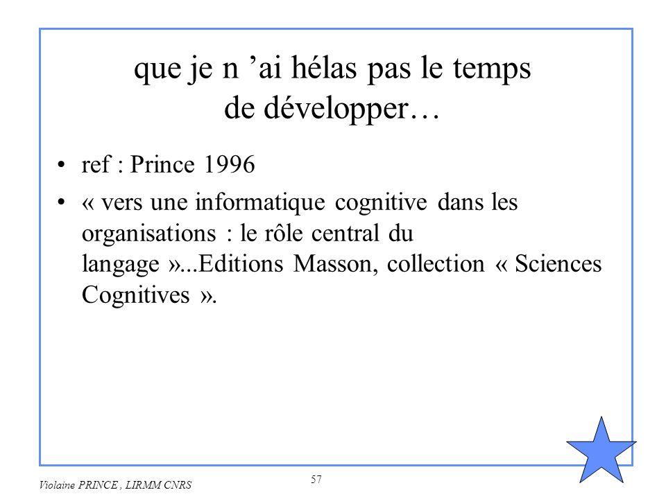 57 Violaine PRINCE, LIRMM CNRS que je n ai hélas pas le temps de développer… ref : Prince 1996 « vers une informatique cognitive dans les organisation