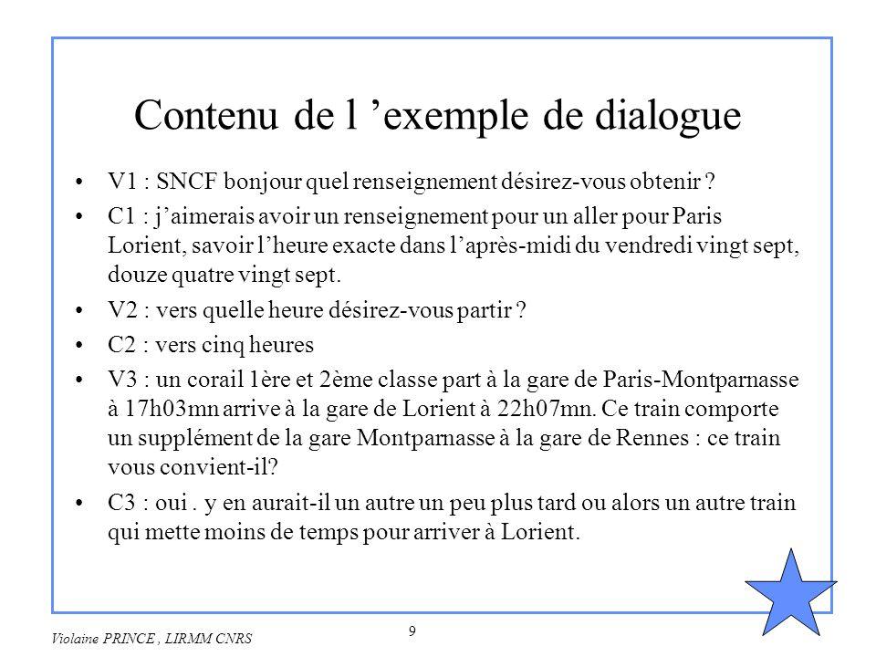 9 Violaine PRINCE, LIRMM CNRS Contenu de l exemple de dialogue V1 : SNCF bonjour quel renseignement désirez-vous obtenir ? C1 : jaimerais avoir un ren