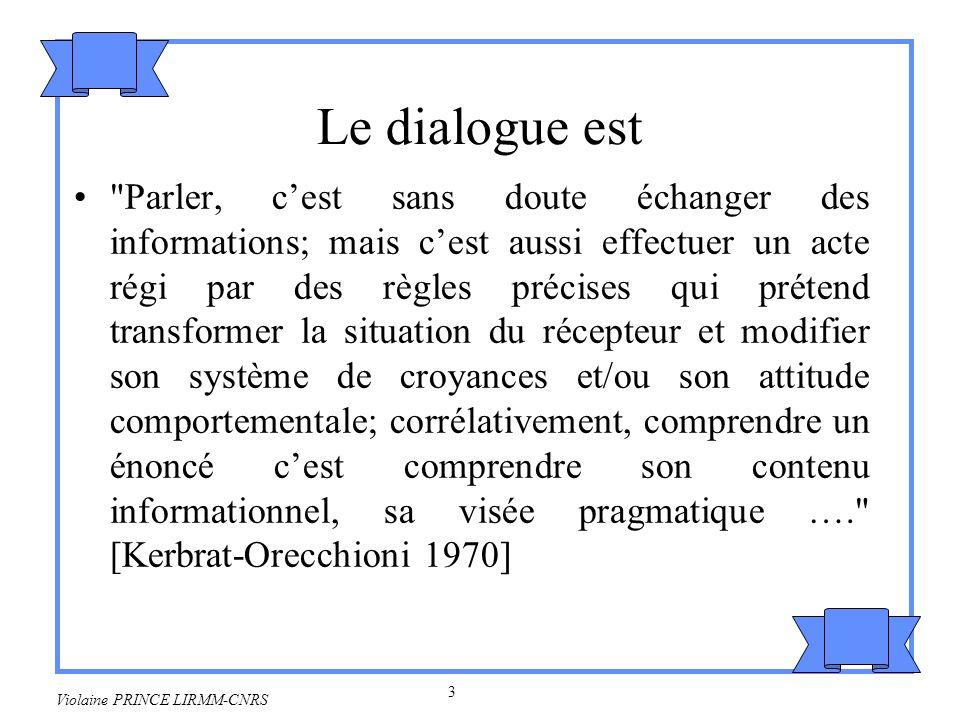 4 Violaine PRINCE LIRMM-CNRS Le dialogue nest pas un protocole de transfert précis et codifié une structure sans incidence –sur les interlocuteurs –sur l environnement une situation maître-esclave