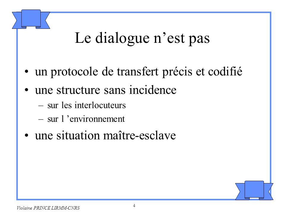 5 Violaine PRINCE LIRMM-CNRS Nest pas un dialogue une interaction sans parité –tous les partenaires ont le même potentiel d activité –exclut les échanges d informations entre un agent et un environnement les conférences un monologue –parler à soi-même ne modifie que par déduction, sans adjonction de réelle information complémentaire