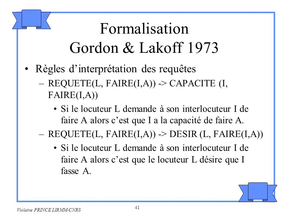 42 Violaine PRINCE LIRMM-CNRS Règles d interprétation des actes de langages indirects –INTERROGER(L, CAPACITE(I, FAIRE(I,A)) -> REQUETE(L, FAIRE(I,A) Si le locuteur L interroge la capacité de I à faire A alors L fait une requête à I de faire A.