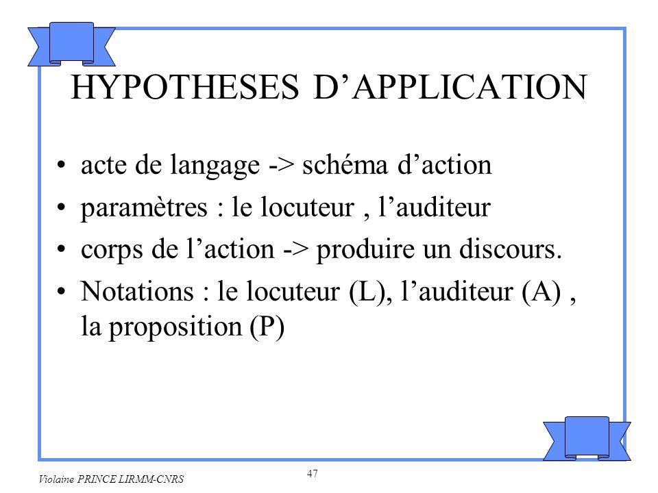 48 Violaine PRINCE LIRMM-CNRS Exemples INFORMER (L, A, P) –préconditions : L VEUT (INFORMER (L, A, P)) –effets : A SAIT(P) –corps : L DIRE (P, A) OU L ECRIRE (P, A) INFORMER-SI (L, A, P) –préconditions : L VEUT (INFORMER-SI (L, A, P)) –effets : A SAIT-SI (P) –corps : L DIRE (P = Vrai, A) OU L DIRE (P = Faux, A) OU L ECRIRE( P = Vrai, A) OU L ECRIRE( P = Faux, A)…