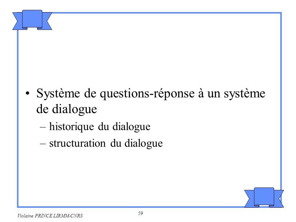 59 Violaine PRINCE LIRMM-CNRS Système de questions-réponse à un système de dialogue –historique du dialogue –structuration du dialogue
