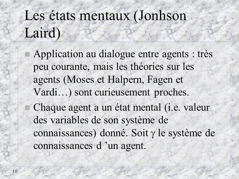 10 Les états mentaux (Jonhson Laird) n Application au dialogue entre agents : très peu courante, mais les théories sur les agents (Moses et Halpern, F