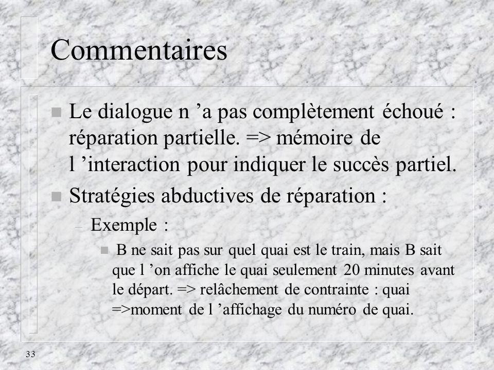 33 Commentaires n Le dialogue n a pas complètement échoué : réparation partielle. => mémoire de l interaction pour indiquer le succès partiel. n Strat