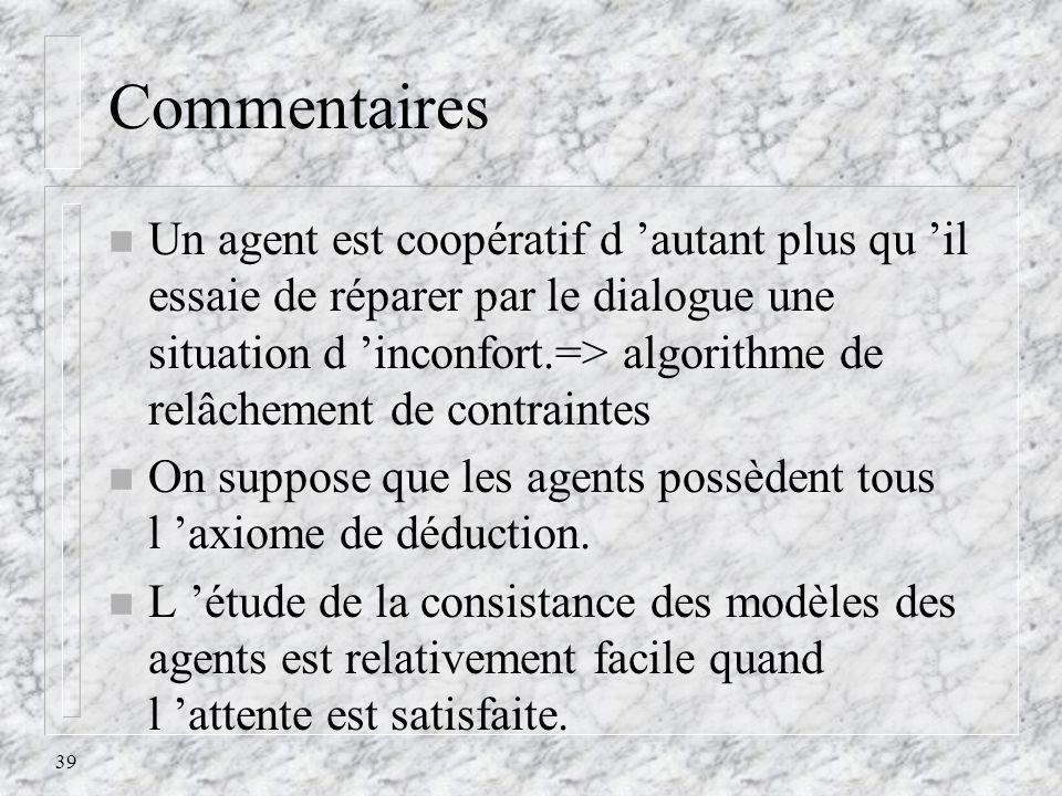 39 Commentaires n Un agent est coopératif d autant plus qu il essaie de réparer par le dialogue une situation d inconfort.=> algorithme de relâchement