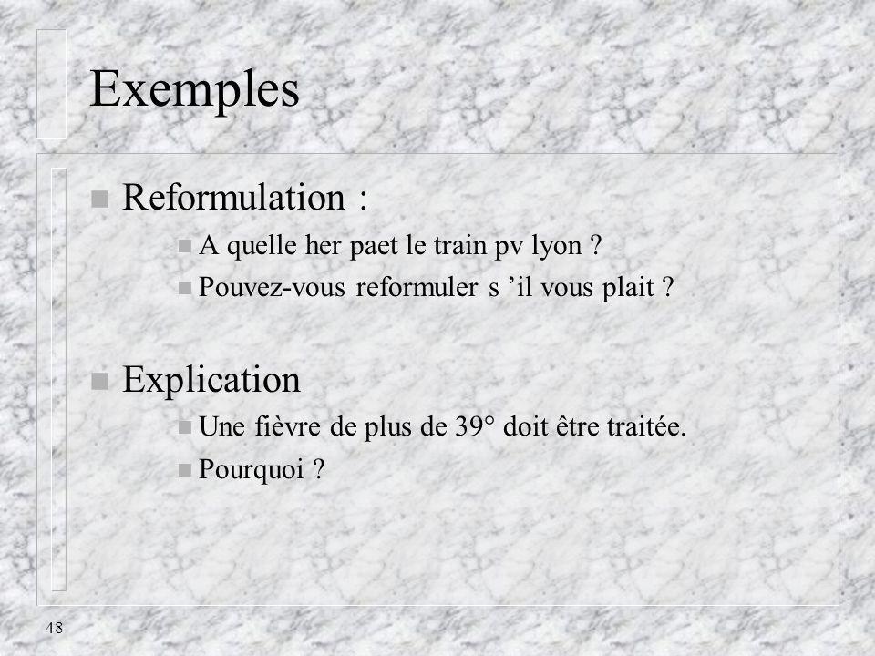 48 Exemples n Reformulation : n A quelle her paet le train pv lyon ? n Pouvez-vous reformuler s il vous plait ? n Explication n Une fièvre de plus de