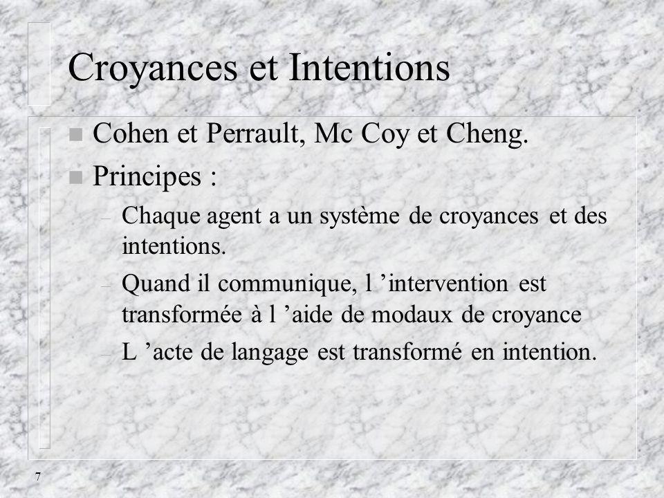 7 Croyances et Intentions n Cohen et Perrault, Mc Coy et Cheng. n Principes : – Chaque agent a un système de croyances et des intentions. – Quand il c