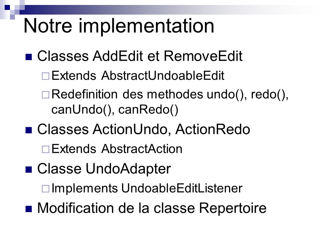 Notre implementation Classes AddEdit et RemoveEdit Extends AbstractUndoableEdit Redefinition des methodes undo(), redo(), canUndo(), canRedo() Classes ActionUndo, ActionRedo Extends AbstractAction Classe UndoAdapter Implements UndoableEditListener Modification de la classe Repertoire
