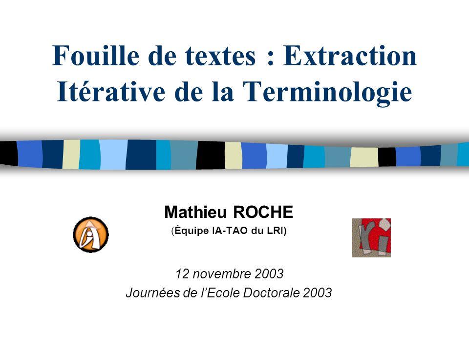 Fouille de textes : Extraction Itérative de la Terminologie Mathieu ROCHE (Équipe IA-TAO du LRI) 12 novembre 2003 Journées de lEcole Doctorale 2003