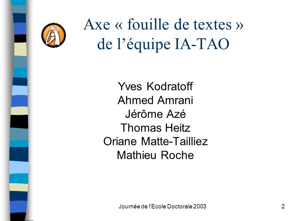 Journée de l'Ecole Doctorale 20032 Axe « fouille de textes » de léquipe IA-TAO Yves Kodratoff Ahmed Amrani Jérôme Azé Thomas Heitz Oriane Matte-Tailli