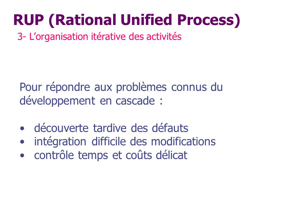 RUP (Rational Unified Process) 3- Lorganisation itérative des activités Pour répondre aux problèmes connus du développement en cascade : découverte ta