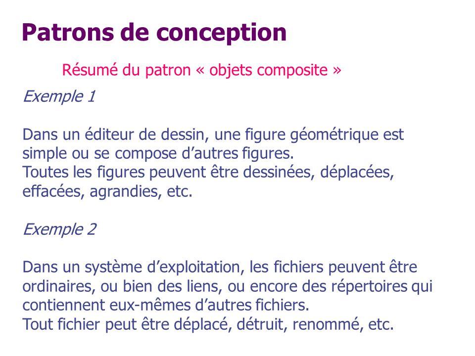 Patrons de conception Résumé du patron « objets composite » Exemple 1 Dans un éditeur de dessin, une figure géométrique est simple ou se compose dautr