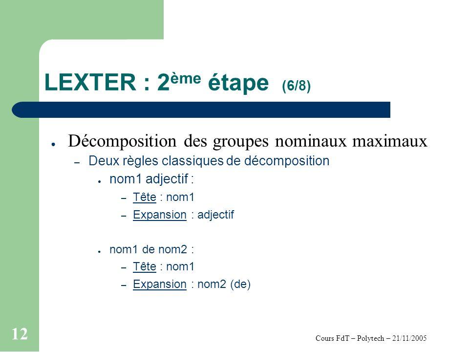 Cours FdT – Polytech – 21/11/2005 12 LEXTER : 2 ème étape (6/8) Décomposition des groupes nominaux maximaux – Deux règles classiques de décomposition nom1 adjectif : – Tête : nom1 – Expansion : adjectif nom1 de nom2 : – Tête : nom1 – Expansion : nom2 (de)