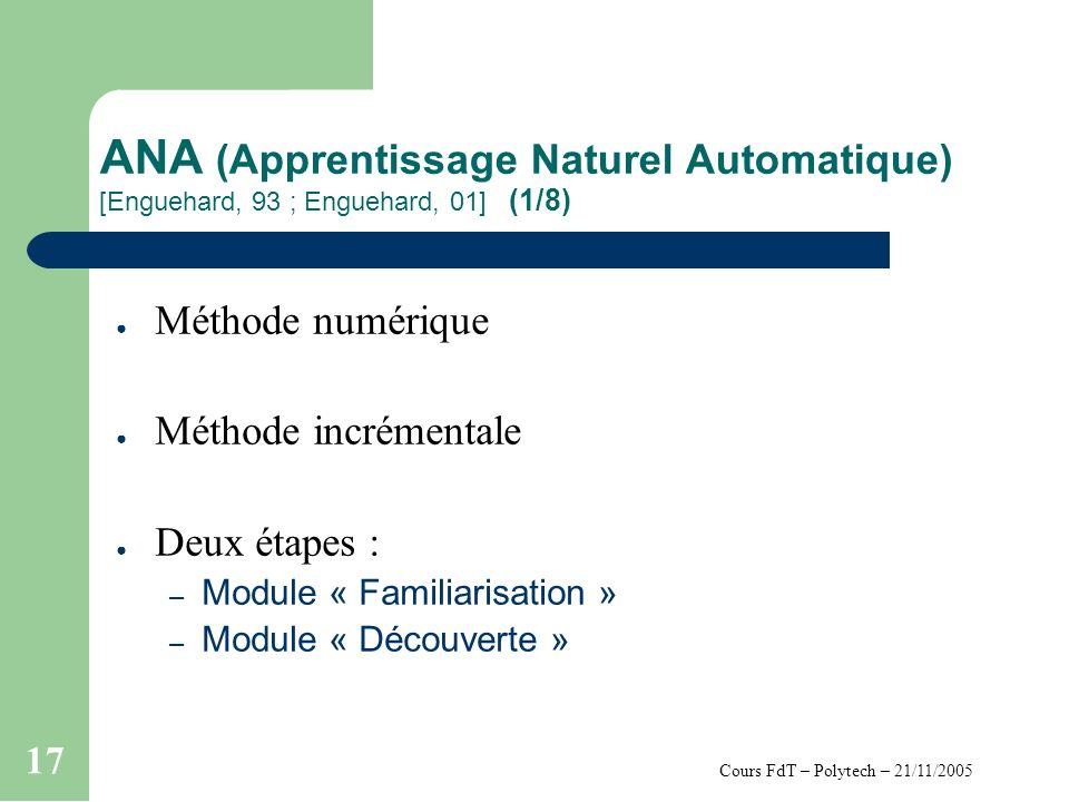 Cours FdT – Polytech – 21/11/2005 17 ANA (Apprentissage Naturel Automatique) [Enguehard, 93 ; Enguehard, 01] (1/8) Méthode numérique Méthode incrémentale Deux étapes : – Module « Familiarisation » – Module « Découverte »