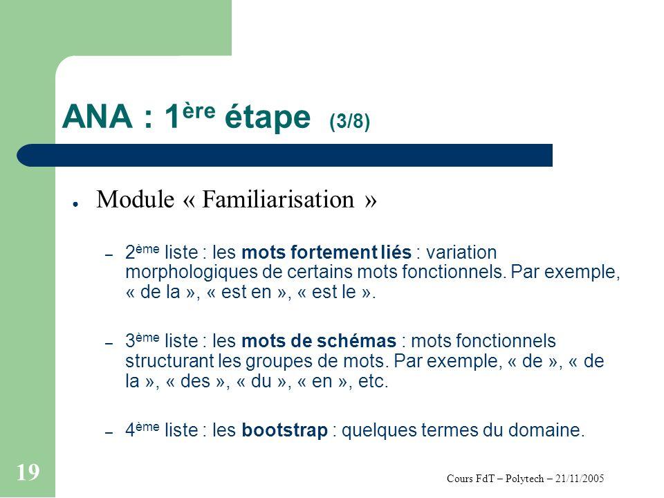 Cours FdT – Polytech – 21/11/2005 19 ANA : 1 ère étape (3/8) Module « Familiarisation » – 2 ème liste : les mots fortement liés : variation morphologiques de certains mots fonctionnels.