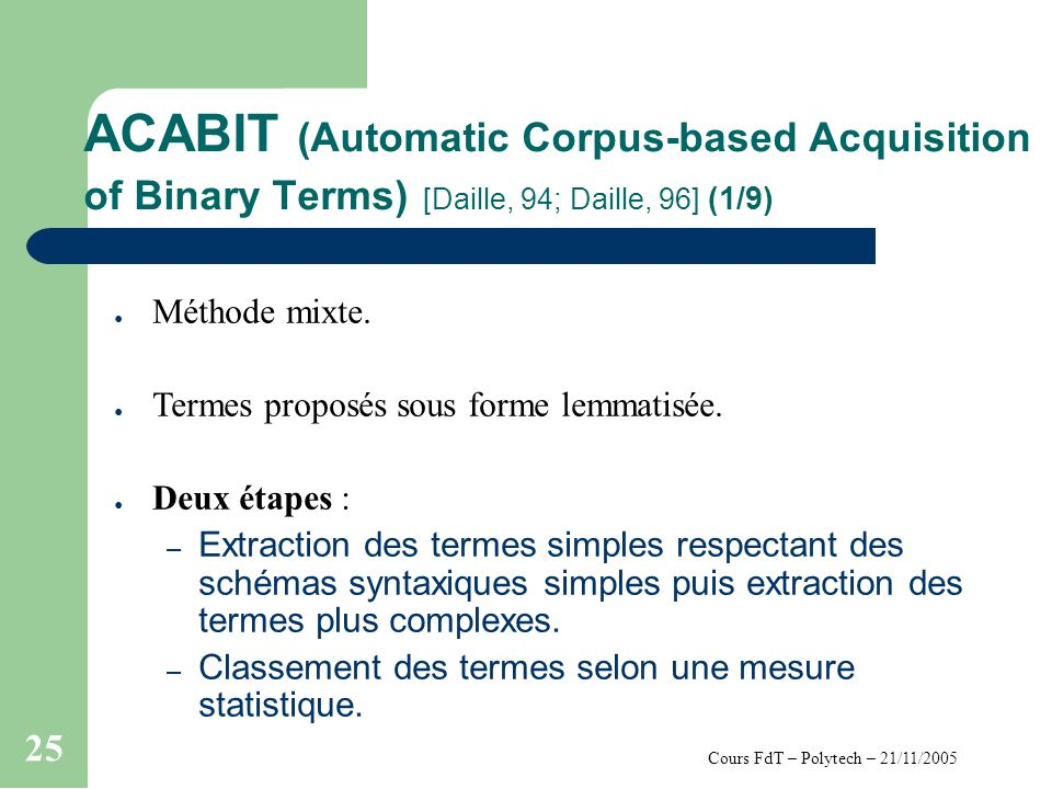 Cours FdT – Polytech – 21/11/2005 25 ACABIT (Automatic Corpus-based Acquisition of Binary Terms) [Daille, 94; Daille, 96] (1/9) Méthode mixte. Termes