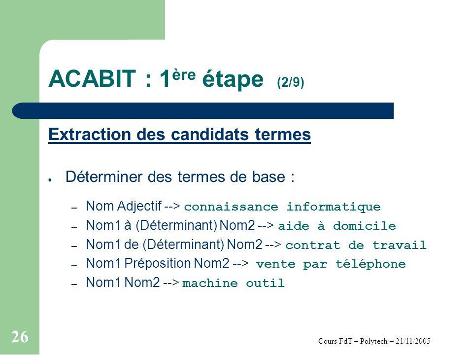 Cours FdT – Polytech – 21/11/2005 26 ACABIT : 1 ère étape (2/9) Extraction des candidats termes Déterminer des termes de base : – Nom Adjectif --> connaissance informatique – Nom1 à (Déterminant) Nom2 --> aide à domicile – Nom1 de (Déterminant) Nom2 --> contrat de travail – Nom1 Préposition Nom2 --> vente par téléphone – Nom1 Nom2 --> machine outil