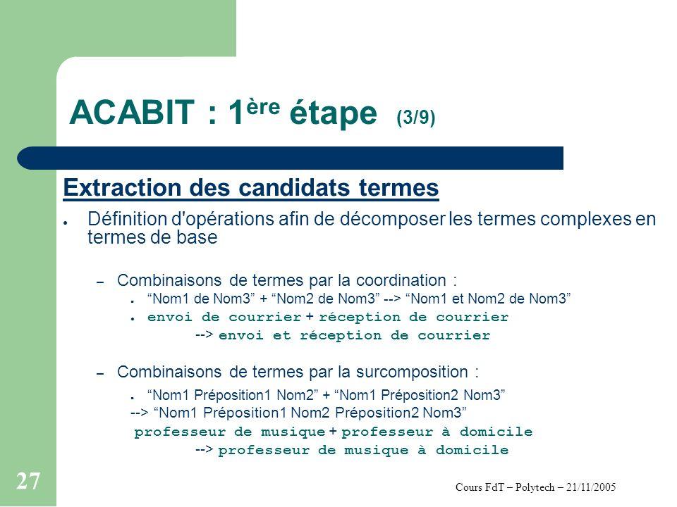Cours FdT – Polytech – 21/11/2005 27 ACABIT : 1 ère étape (3/9) Extraction des candidats termes Définition d opérations afin de décomposer les termes complexes en termes de base – Combinaisons de termes par la coordination : Nom1 de Nom3 + Nom2 de Nom3 --> Nom1 et Nom2 de Nom3 envoi de courrier + réception de courrier --> envoi et réception de courrier – Combinaisons de termes par la surcomposition : Nom1 Préposition1 Nom2 + Nom1 Préposition2 Nom3 --> Nom1 Préposition1 Nom2 Préposition2 Nom3 professeur de musique + professeur à domicile --> professeur de musique à domicile