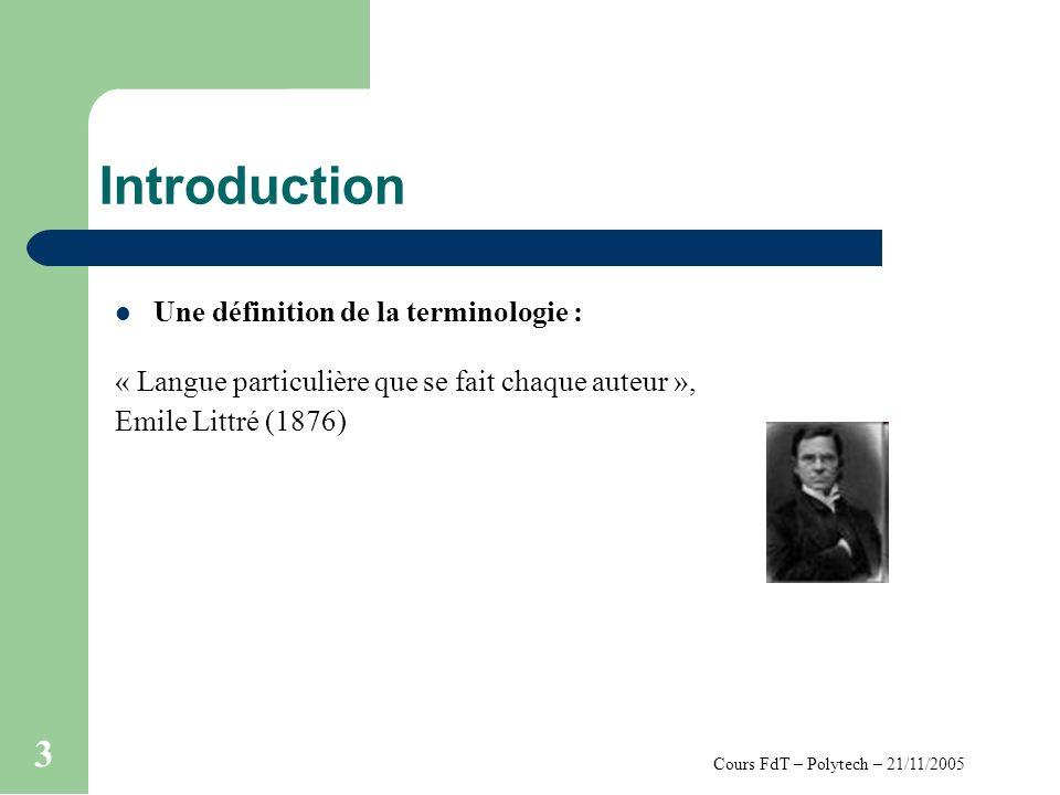 Cours FdT – Polytech – 21/11/2005 3 Introduction Une définition de la terminologie : « Langue particulière que se fait chaque auteur », Emile Littré (
