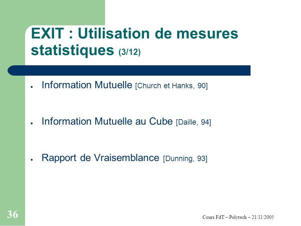 Cours FdT – Polytech – 21/11/2005 36 EXIT : Utilisation de mesures statistiques (3/12) Information Mutuelle [Church et Hanks, 90] Information Mutuelle au Cube [Daille, 94] Rapport de Vraisemblance [Dunning, 93]