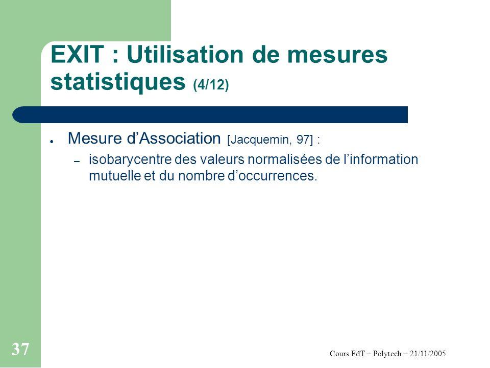 Cours FdT – Polytech – 21/11/2005 37 EXIT : Utilisation de mesures statistiques (4/12) Mesure dAssociation [Jacquemin, 97] : – isobarycentre des valeurs normalisées de linformation mutuelle et du nombre doccurrences.