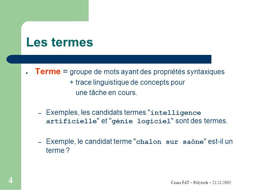 Cours FdT – Polytech – 21/11/2005 4 Les termes Terme = groupe de mots ayant des propriétés syntaxiques + trace linguistique de concepts pour une tâche en cours.