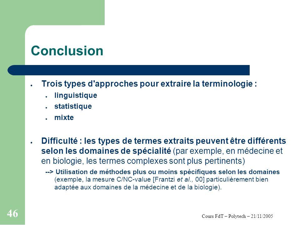Cours FdT – Polytech – 21/11/2005 46 Conclusion Trois types d'approches pour extraire la terminologie : linguistique statistique mixte Difficulté : le