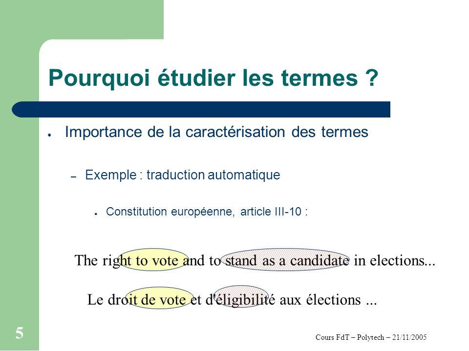 Cours FdT – Polytech – 21/11/2005 5 Pourquoi étudier les termes ? Importance de la caractérisation des termes – Exemple : traduction automatique Const