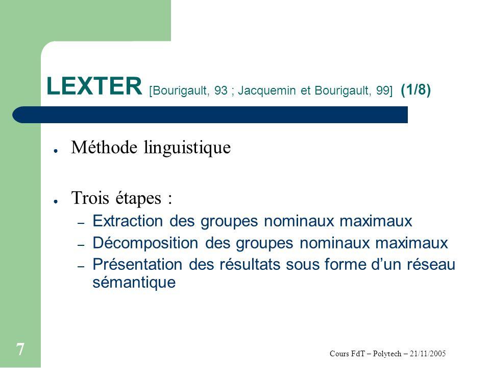 Cours FdT – Polytech – 21/11/2005 7 LEXTER [Bourigault, 93 ; Jacquemin et Bourigault, 99] (1/8) Méthode linguistique Trois étapes : – Extraction des g