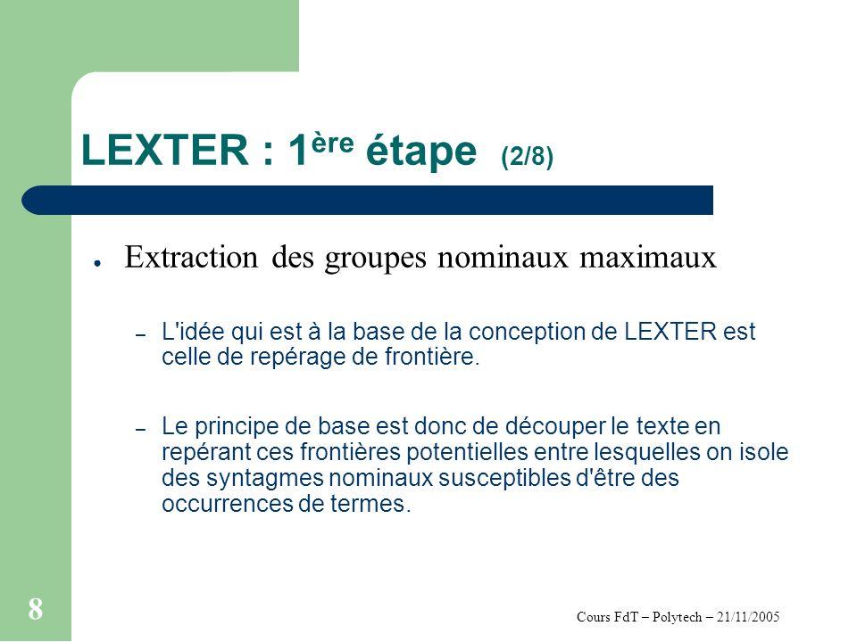 Cours FdT – Polytech – 21/11/2005 8 LEXTER : 1 ère étape (2/8) Extraction des groupes nominaux maximaux – L idée qui est à la base de la conception de LEXTER est celle de repérage de frontière.