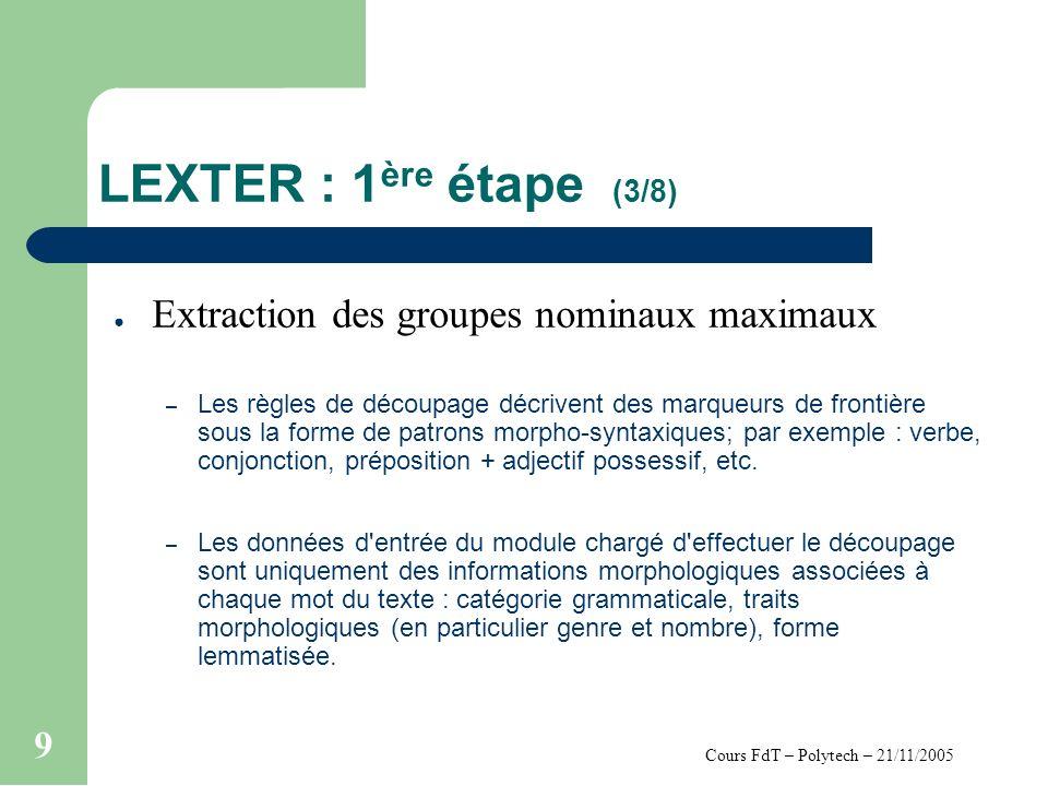 Cours FdT – Polytech – 21/11/2005 9 LEXTER : 1 ère étape (3/8) Extraction des groupes nominaux maximaux – Les règles de découpage décrivent des marqueurs de frontière sous la forme de patrons morpho-syntaxiques; par exemple : verbe, conjonction, préposition + adjectif possessif, etc.