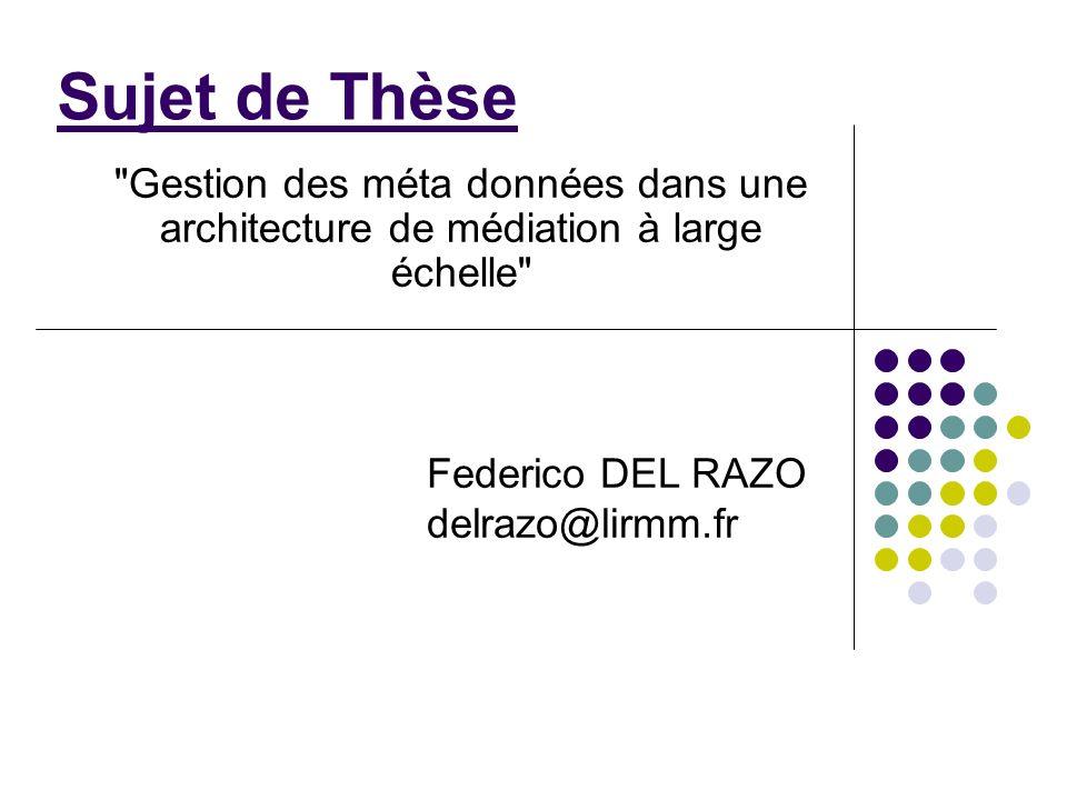 Sujet de Thèse Gestion des méta données dans une architecture de médiation à large échelle Federico DEL RAZO delrazo@lirmm.fr