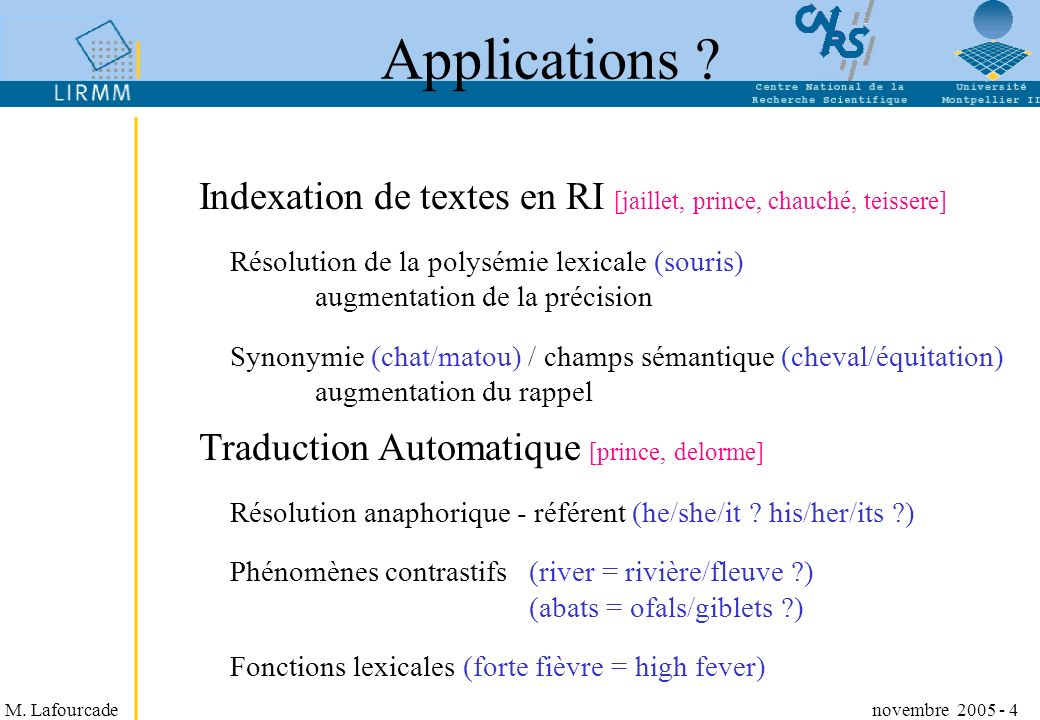 M. Lafourcade novembre 2005 - 4 Applications ? Indexation de textes en RI [jaillet, prince, chauché, teissere] Résolution de la polysémie lexicale (so