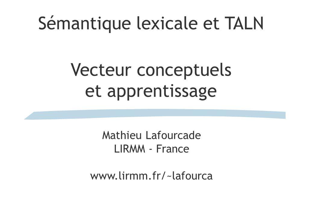 Sémantique lexicale et TALN Vecteur conceptuels et apprentissage Mathieu Lafourcade LIRMM - France www.lirmm.fr/~lafourca