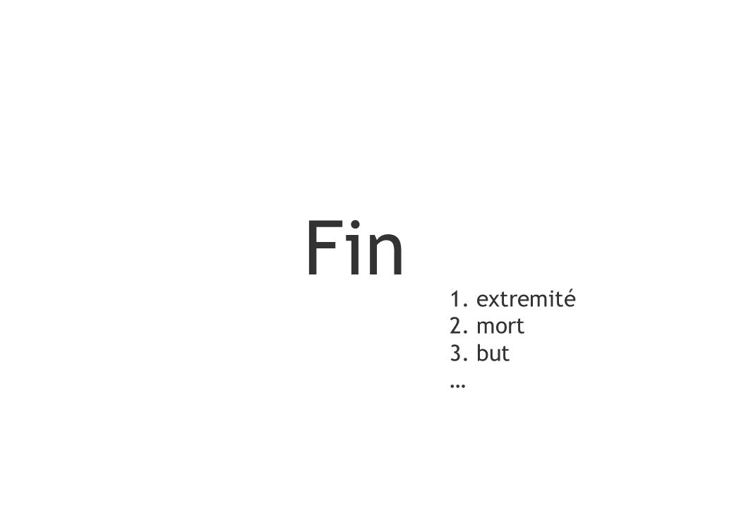 Fin 1. extremité 2. mort 3. but …