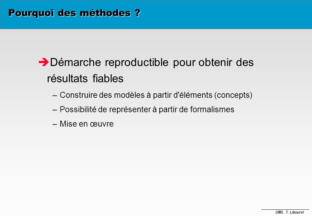 UML T. Libourel Besoin de méthodologie Entreprise Outils Informatiques Pourquoi des méthodes ? Rien ne dicte a priori comment modéliser un système de