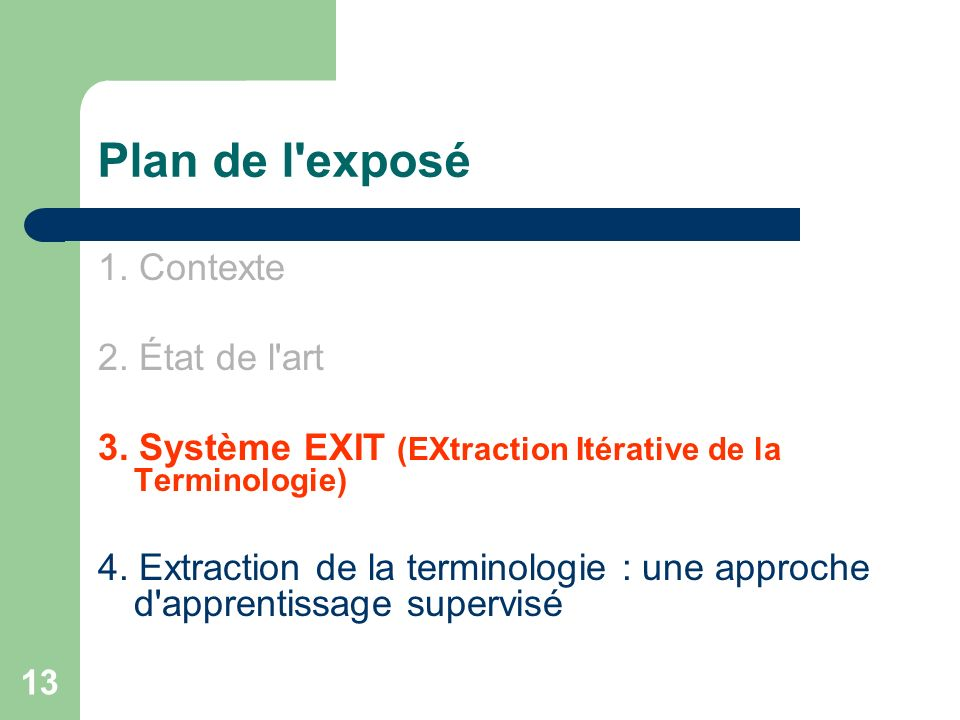 13 Plan de l'exposé 1. Contexte 2. État de l'art 3. Système EXIT (EXtraction Itérative de la Terminologie) 4. Extraction de la terminologie : une appr