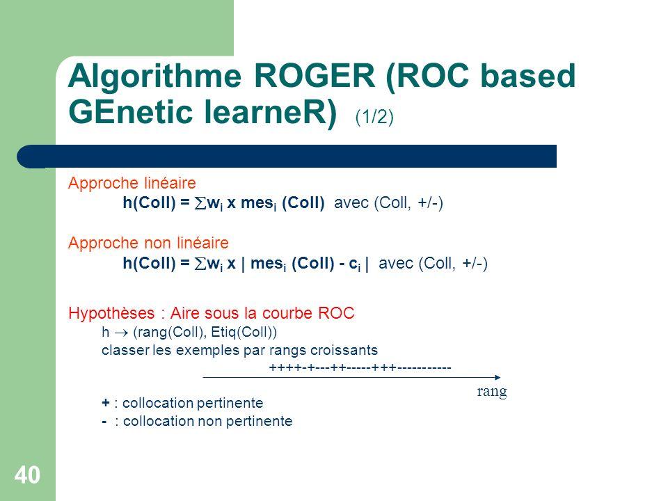 40 Algorithme ROGER (ROC based GEnetic learneR) (1/2) Approche linéaire h(Coll) = w i x mes i (Coll) avec (Coll, +/-) Approche non linéaire h(Coll) =