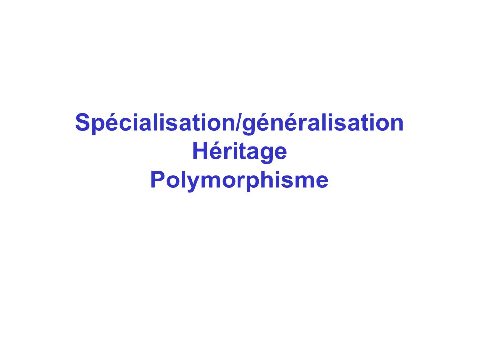 Spécialisation/généralisation Héritage Polymorphisme