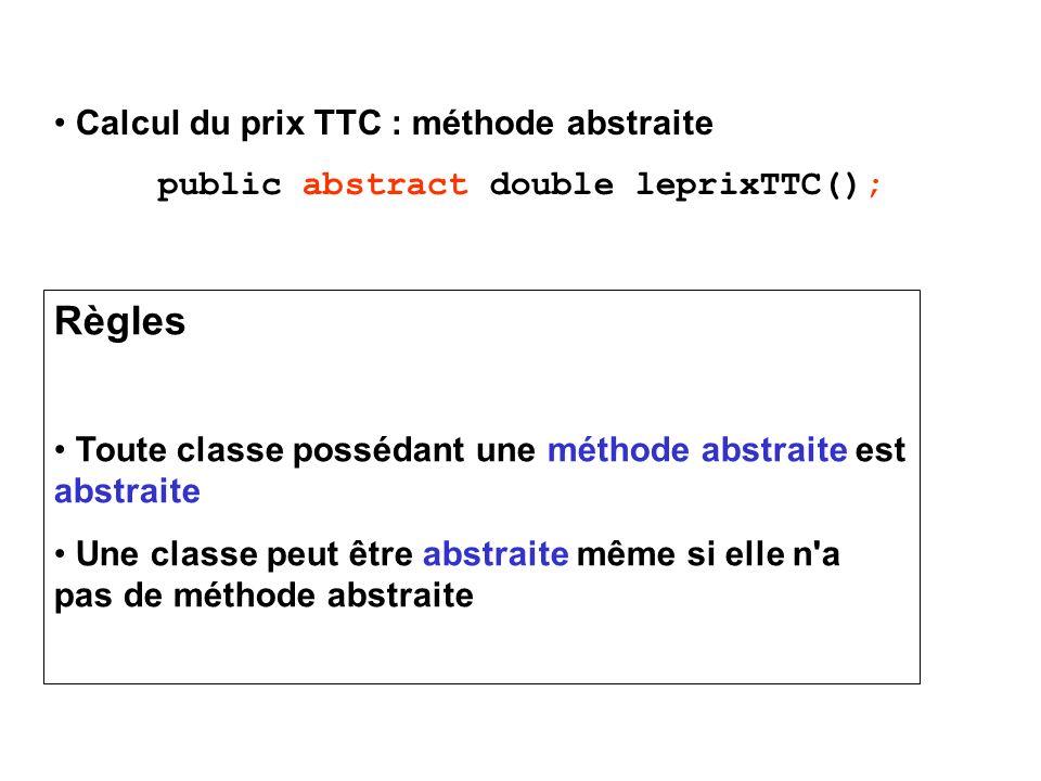 Calcul du prix TTC : méthode abstraite public abstract double leprixTTC(); Règles Toute classe possédant une méthode abstraite est abstraite Une classe peut être abstraite même si elle n a pas de méthode abstraite
