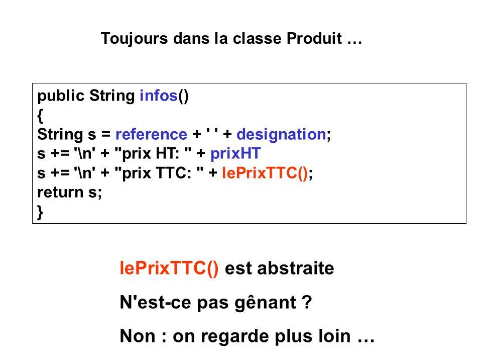 public String infos() { String s = reference + + designation; s += \n + prix HT: + prixHT s += \n + prix TTC: + lePrixTTC(); return s; } lePrixTTC() est abstraite N est-ce pas gênant .