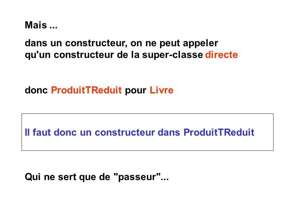 Il faut donc un constructeur dans ProduitTReduit Qui ne sert que de passeur ...
