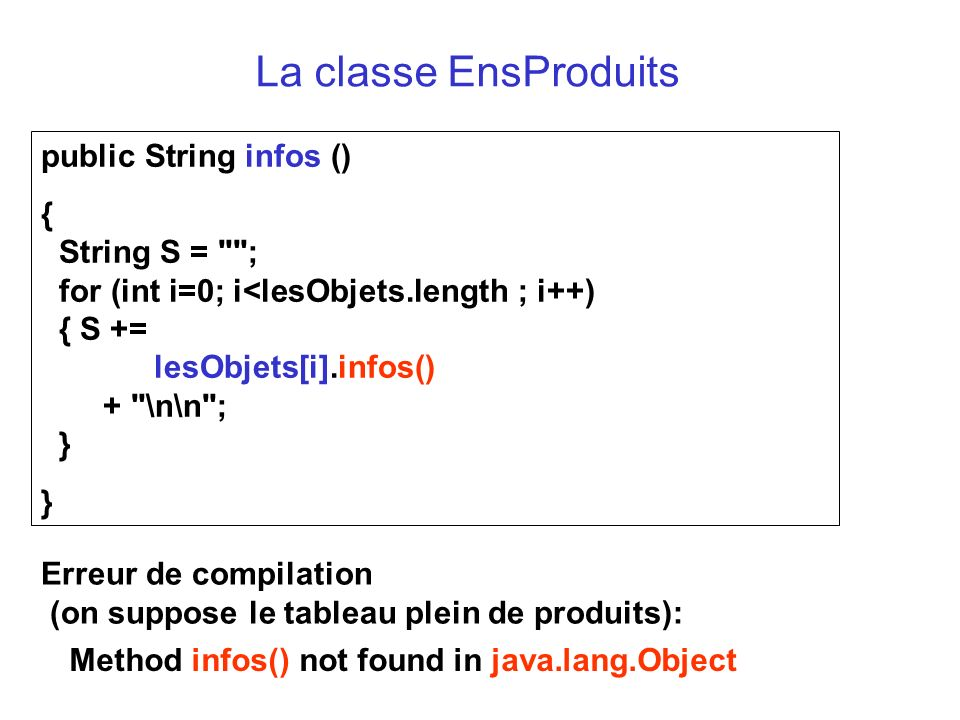 Erreur de compilation (on suppose le tableau plein de produits): Method infos() not found in java.lang.Object public String infos () { String S = ; for (int i=0; i<lesObjets.length ; i++) { S += lesObjets[i].infos() + \n\n ; } } La classe EnsProduits