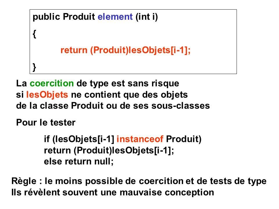 public Produit element (int i) { return (Produit)lesObjets[i-1]; } La coercition de type est sans risque si lesObjets ne contient que des objets de la classe Produit ou de ses sous-classes Pour le tester if (lesObjets[i-1] instanceof Produit) return (Produit)lesObjets[i-1]; else return null; Règle : le moins possible de coercition et de tests de type Ils révèlent souvent une mauvaise conception