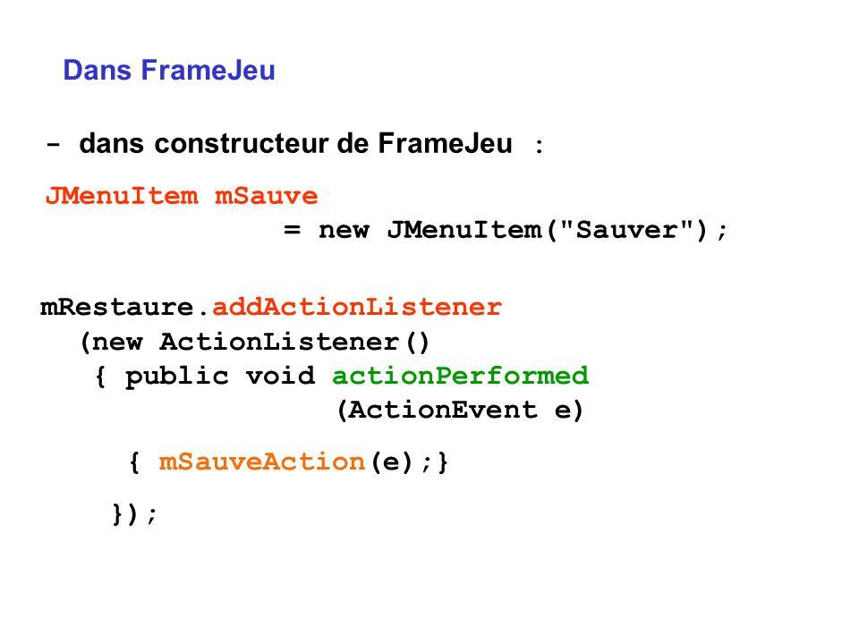 Dans FrameJeu - dans constructeur de FrameJeu : JMenuItem mSauve = new JMenuItem(
