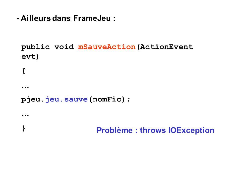 - Ailleurs dans FrameJeu : public void mSauveAction(ActionEvent evt) { … pjeu.jeu.sauve(nomFic); … } Problème : throws IOException