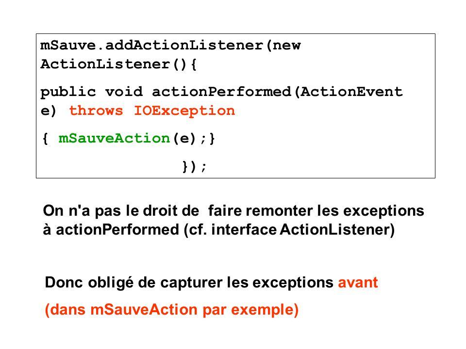 On n'a pas le droit de faire remonter les exceptions à actionPerformed (cf. interface ActionListener) mSauve.addActionListener(new ActionListener(){ p