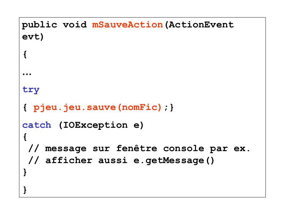 public void mSauveAction(ActionEvent evt) { … try { pjeu.jeu.sauve(nomFic);} catch (IOException e) { // message sur fenêtre console par ex. // affiche